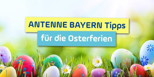 ANTENNE BAYERN Spezial: Die besten Tipps für die Osterferien 2019